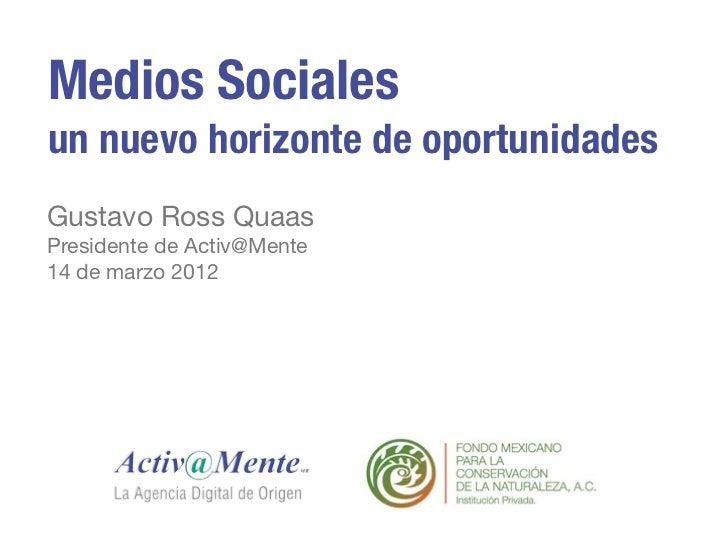 Medios Socialesun nuevo horizonte de oportunidadesGustavo Ross QuaasPresidente de Activ@Mente14 de marzo 2012
