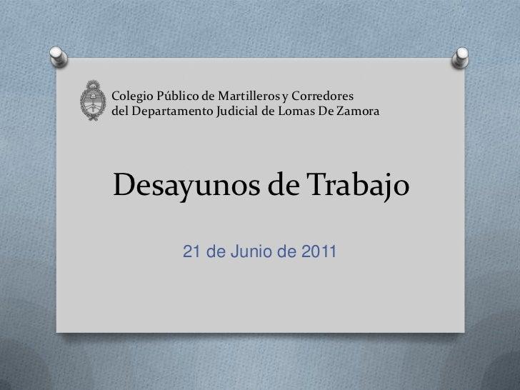 Desayunos de Trabajo<br />21 de Junio de 2011<br />Colegio Público de Martilleros y Corredoresdel Departamento Judicial de...