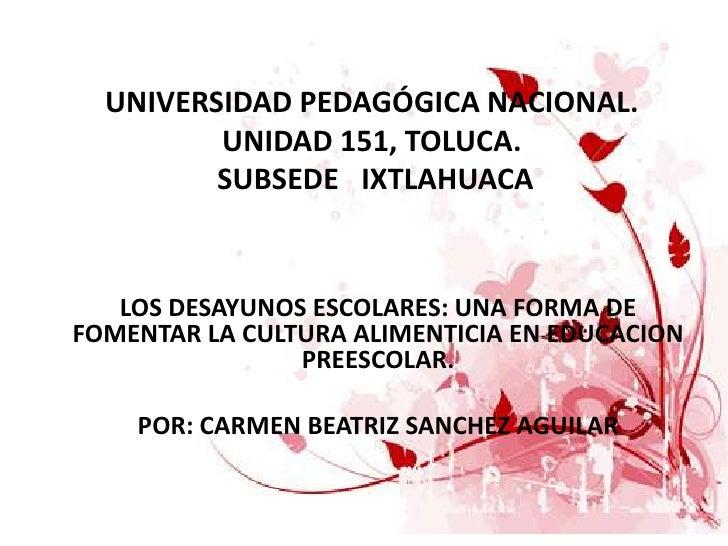 UNIVERSIDAD PEDAGÓGICA NACIONAL.UNIDAD 151, TOLUCA.SUBSEDE   IXTLAHUACA<br />LOS DESAYUNOS ESCOLARES: UNA FORMA DE FOMENT...