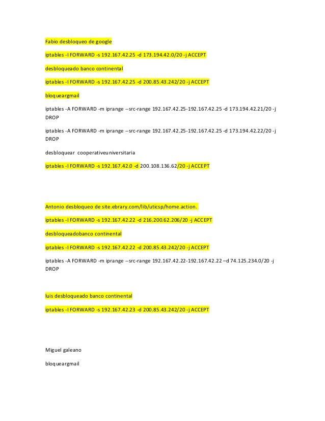 Fabio desbloqueo de google iptables -I FORWARD -s 192.167.42.25 -d 173.194.42.0/20 -j ACCEPT desbloqueado banco continenta...