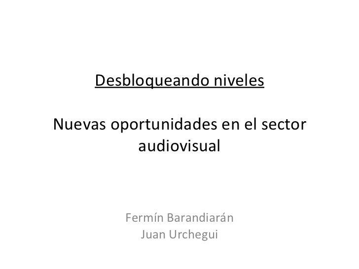 Desbloqueando niveles Nuevas oportunidades en el sector audiovisual Fermín Barandiarán Juan Urchegui