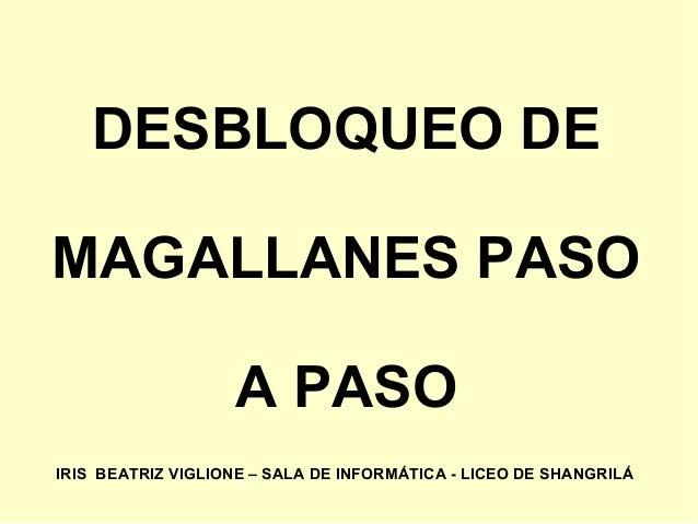 DESBLOQUEO DE MAGALLANES PASO A PASO IRIS BEATRIZ VIGLIONE – SALA DE INFORMÁTICA - LICEO DE SHANGRILÁ