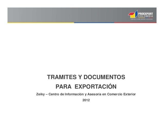 TRAMITES Y DOCUMENTOS PARA EXPORTACIÓN Zeiky – Centro de Información y Asesoría en Comercio Exterior 2012
