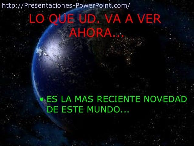 LO QUE UD. VA A VER AHORA... • ES LA MAS RECIENTE NOVEDAD DE ESTE MUNDO... http://Presentaciones-PowerPoint.com/http://Pre...