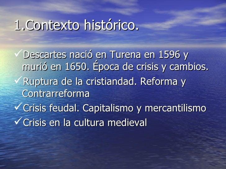 1.Contexto histórico. <ul><li>Descartes nació en Turena en 1596 y murió en 1650. Época de crisis y cambios. </li></ul><ul>...