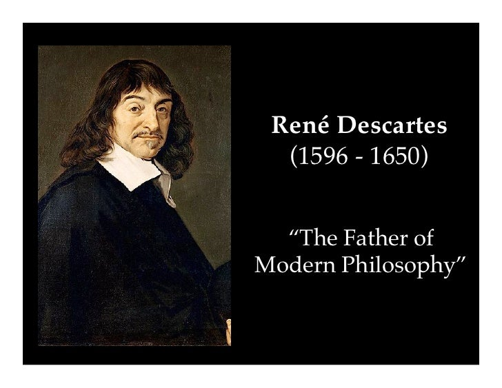 rene descartes the father of modern Rene descartes was born in 1596, known as the 'father of modern philosophy' he lived in a time when nearly all the people of the world believed in 'god' or a spiritual world, so in a sense, he was a product of his environment.