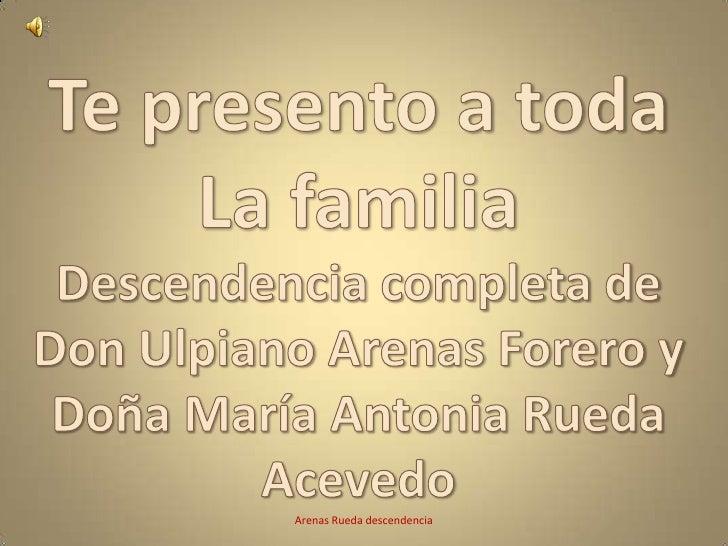 Te presento a toda <br />La familia<br />Descendencia completa de Don Ulpiano Arenas Forero y Doña María Antonia Rueda Ace...