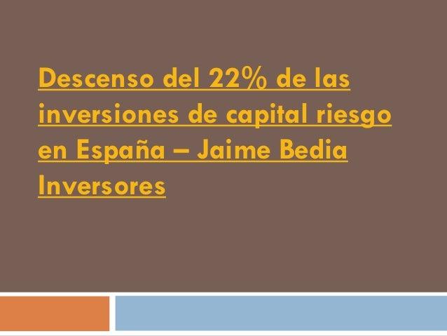 Descenso del 22% de lasinversiones de capital riesgoen España – Jaime BediaInversores