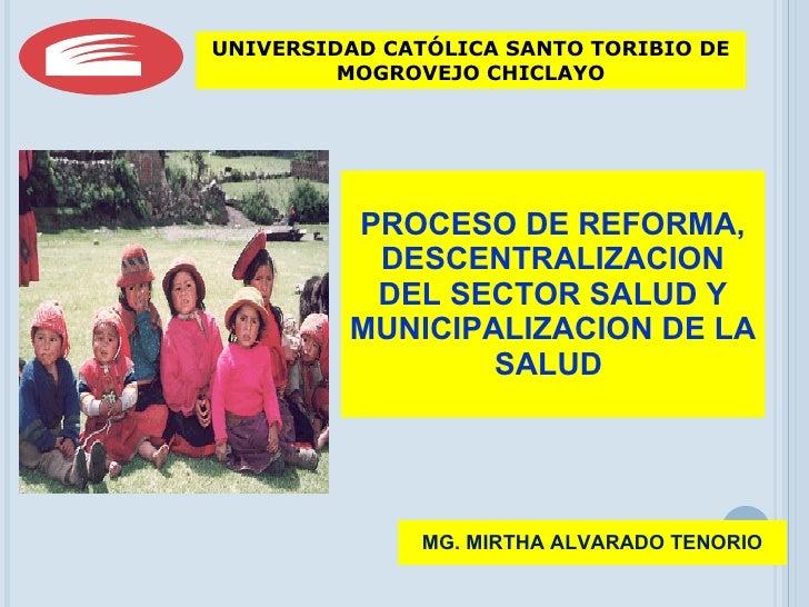 PROCESO DE REFORMA, DESCENTRALIZACION DEL SECTOR SALUD Y MUNICIPALIZACION DE LA SALUD  MG. MIRTHA ALVARADO TENORIO UNIVERS...