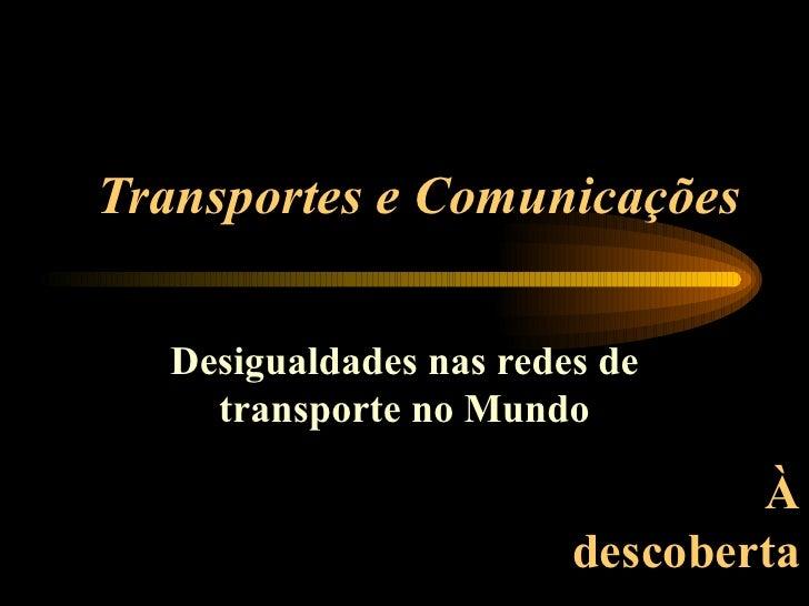 Transportes e Comunicações Desigualdades nas redes de transporte no Mundo À descoberta