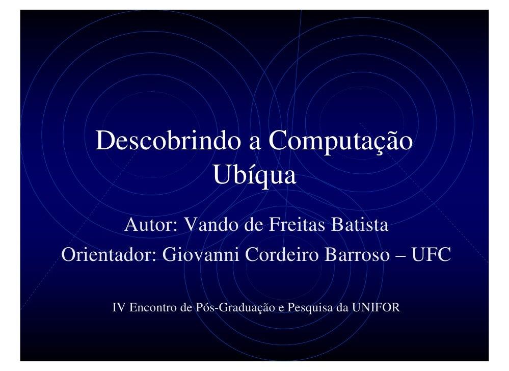 Descobrindo a Computação             Ubíqua        Autor: Vando de Freitas Batista Orientador: Giovanni Cordeiro Barroso –...