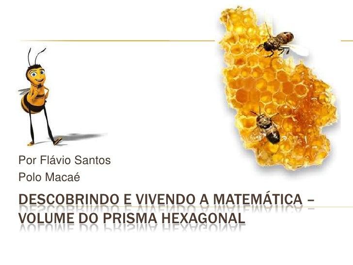 Descobrindo e vivendo a matemática – Volume do prisma Hexagonal<br />Por Flávio Santos<br />Polo Macaé<br />