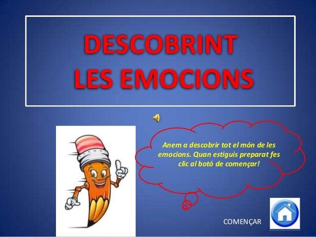 DESCOBRINT LES EMOCIONS Anem a descobrir tot el món de les emocions. Quan estiguis preparat fes clic al botó de començar! ...