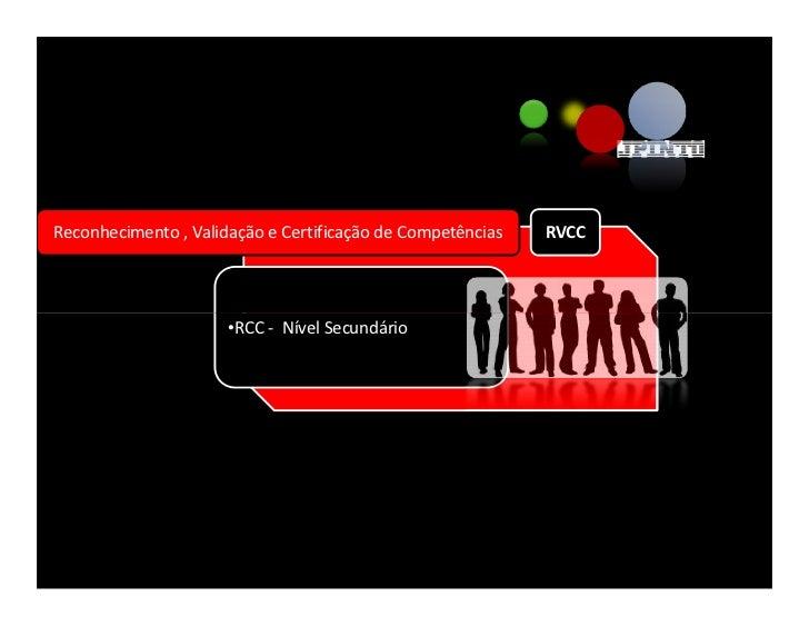 Reconhecimento , Validação e Certificação de Competências   RVCC                           •RCC - Nível Secundário