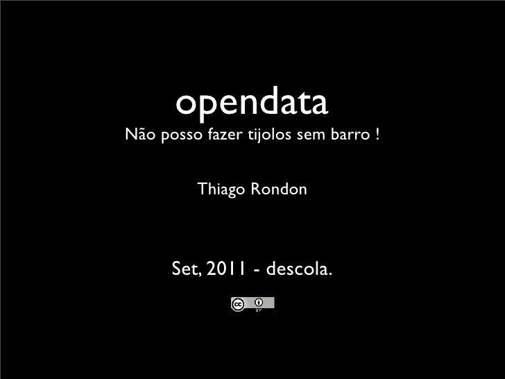 opendataNão posso fazer tijolos sem barro !         Thiago Rondon      Set, 2011 - descola.