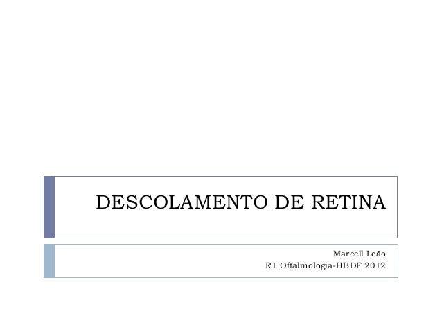 DESCOLAMENTO DE RETINA                           Marcell Leão            R1 Oftalmologia-HBDF 2012