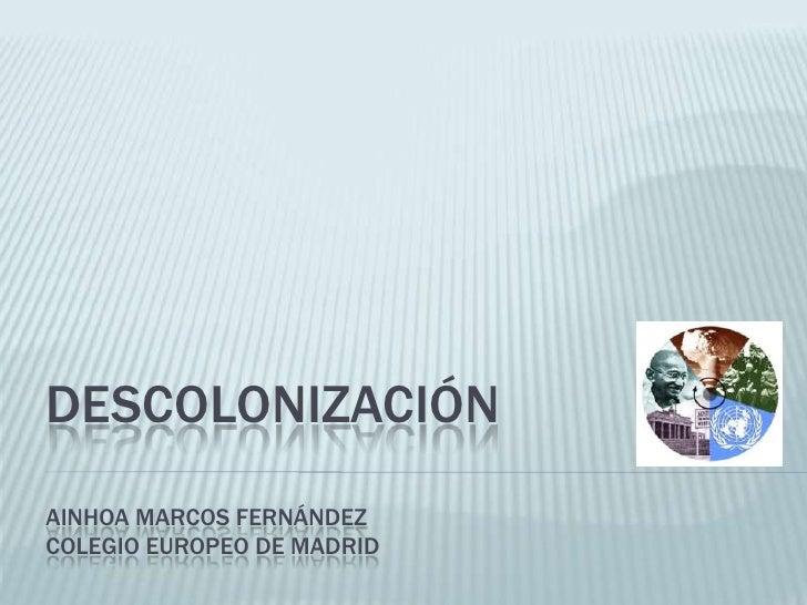 DESCOLONIZACIÓN AINHOA MARCOS FERNÁNDEZ COLEGIO EUROPEO DE MADRID