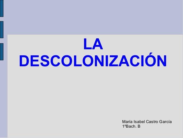 LA DESCOLONIZACIÓN María Isabel Castro García 1ºBach. B