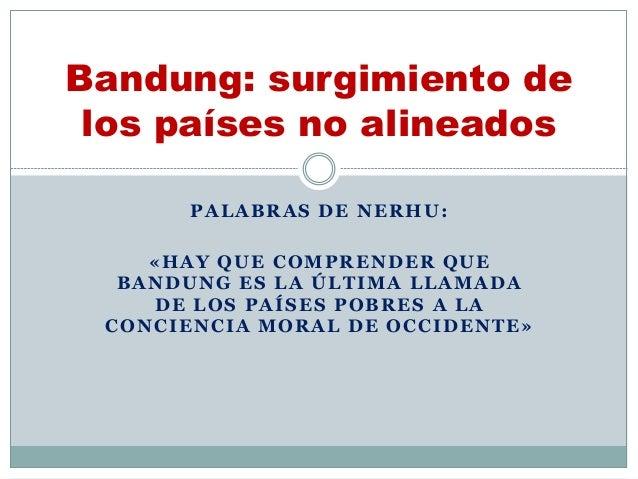 PALABRAS DE NERHU: «HAY QUE COMPRENDER QUE BANDUNG ES LA ÚLTIMA LLAMADA DE LOS PAÍSES POBRES A LA CONCIENCIA MORAL DE OCCI...