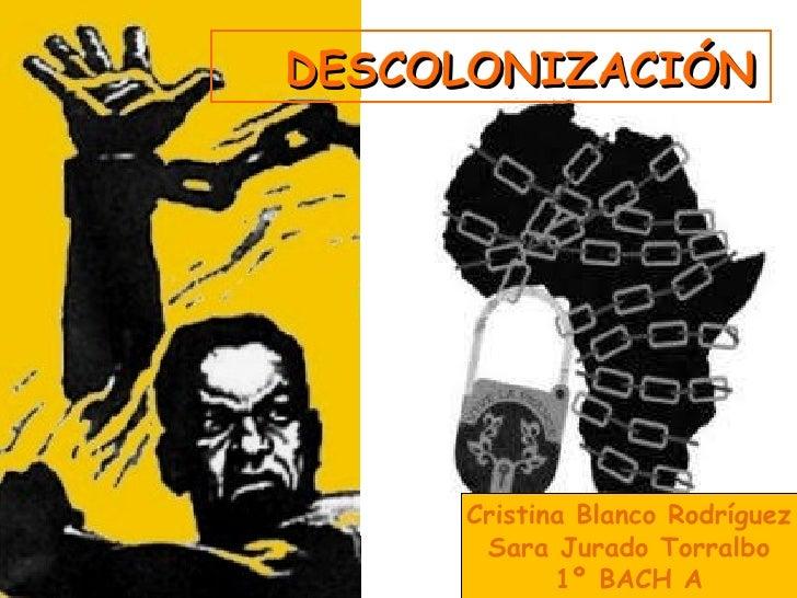 DESCOLONIZACIÓN Cristina Blanco Rodríguez Sara Jurado Torralbo 1º BACH A