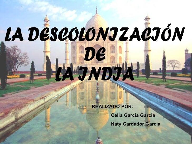 LA DESCOLONIZACIÓN DE  LA INDIA REALIZADO POR: Celia Garcia Garcia Naty Cardador García