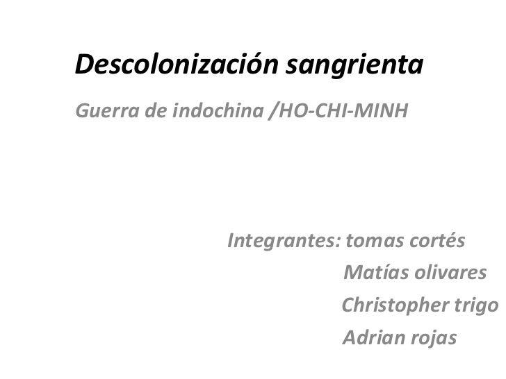 Descolonización sangrientaGuerra de indochina /HO-CHI-MINH              Integrantes: tomas cortés                         ...