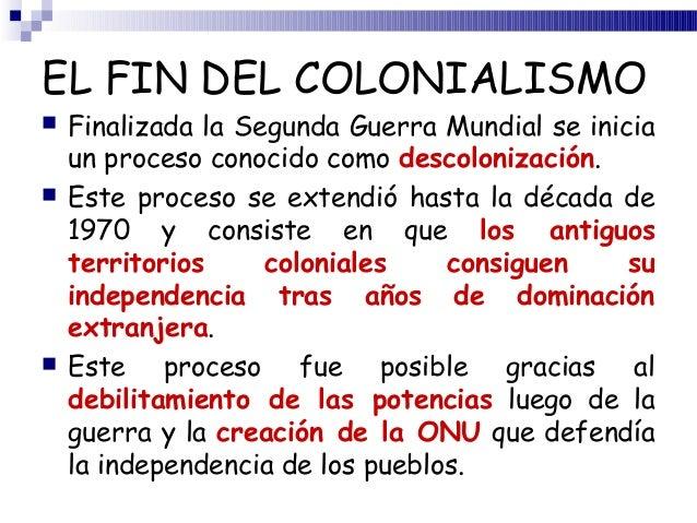 EL FIN DEL COLONIALISMO   Finalizada la Segunda Guerra Mundial se inicia    un proceso conocido como descolonización.   ...
