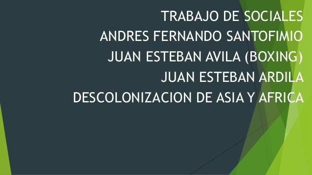 TRABAJO DE SOCIALESANDRES FERNANDO SANTOFIMIOJUAN ESTEBAN AVILA (BOXING)JUAN ESTEBAN ARDILADESCOLONIZACION DE ASIA Y AFRICA