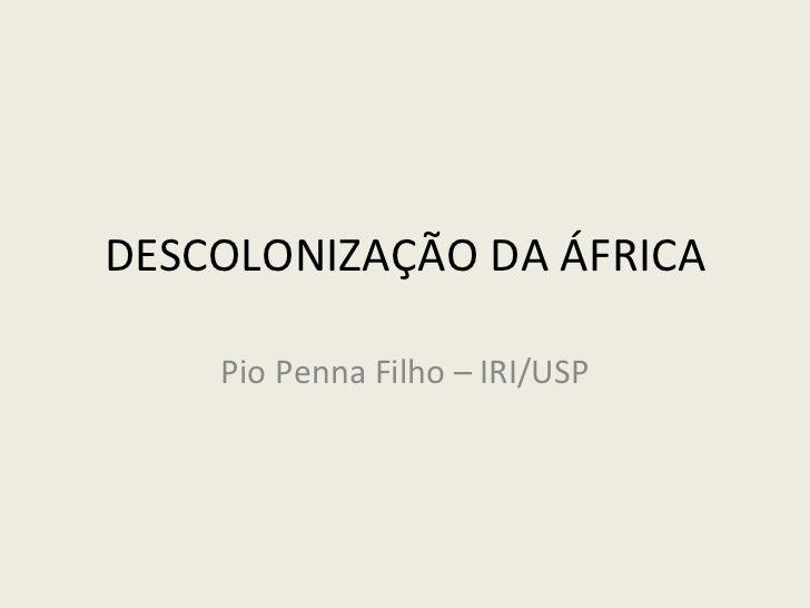 DESCOLONIZAÇÃO DA ÁFRICA Pio Penna Filho – IRI/USP