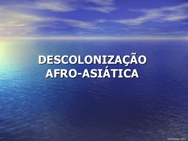 DESCOLONIZAÇÃO  AFRO-ASIÁTICA   Prof a  Eulália - 2010