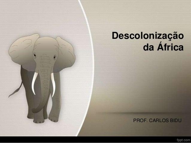 Descolonização da África PROF. CARLOS BIDU