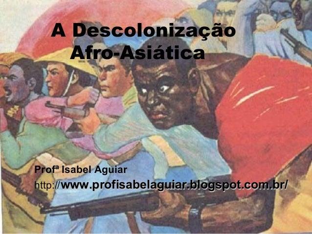 A Descolonização Afro-Asiática Profª Isabel Aguiar http://www.profisabelaguiar.blogspot.com.br/www.profisabelaguiar.blogsp...