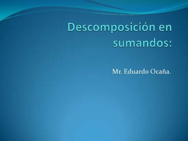Descomposición en sumandos:<br />Mr. Eduardo Ocaña.<br />