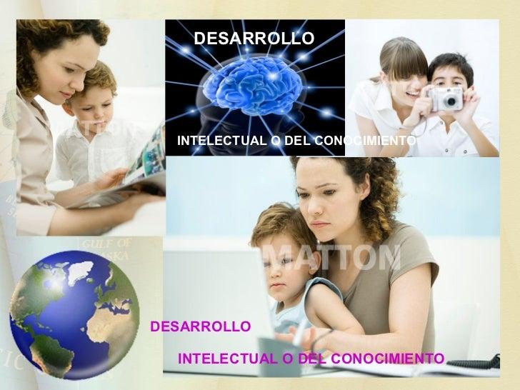 DESARROLLO  INTELECTUAL O DEL CONOCIMIENTO   DESARROLLO  INTELECTUAL O DEL CONOCIMIENTO