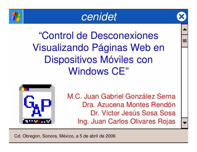 """cenidet """"Control de Desconexiones Visualizando Páginas Web en Dispositivos Móviles con Windows CE"""" M.C. Juan Gabriel Gonzá..."""