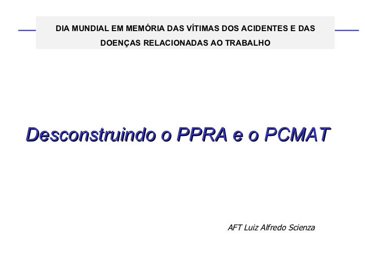 Desconstruindo o PPRA e o PCMAT AFT Luiz Alfredo Scienza DIA MUNDIAL EM MEMÓRIA DAS VÍTIMAS DOS ACIDENTES E DAS DOENÇAS RE...