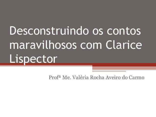 Desconstruindo os contos maravilhosos com Clarice Lispector Profª Me. Valéria Rocha Aveiro do Carmo