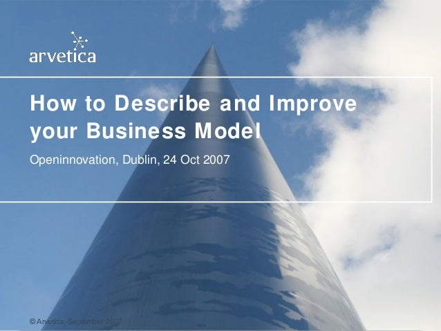 How to Describe and Improve   your Business Model   Openinnovation, Dublin, 24 Oct 2007© Arvetica   © Arvetica, September ...