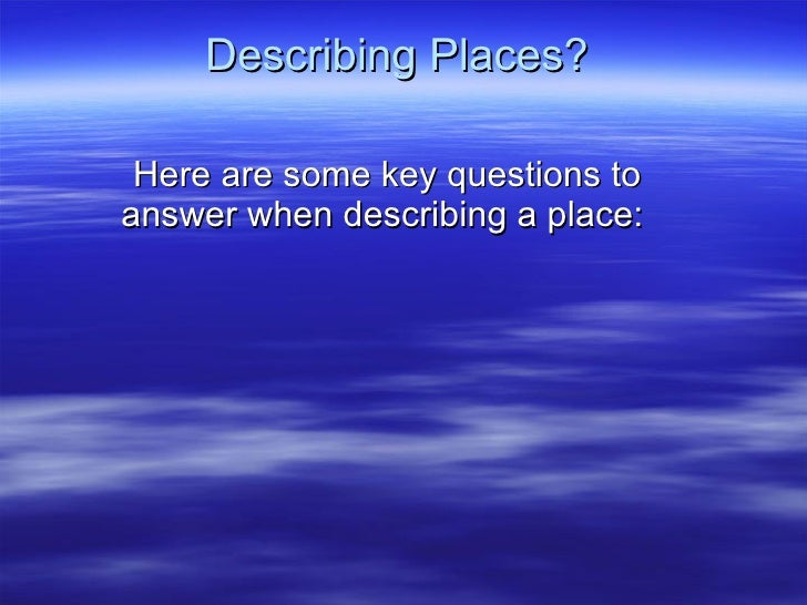 Describing Places? Here are some key questions to answer when describing a place:
