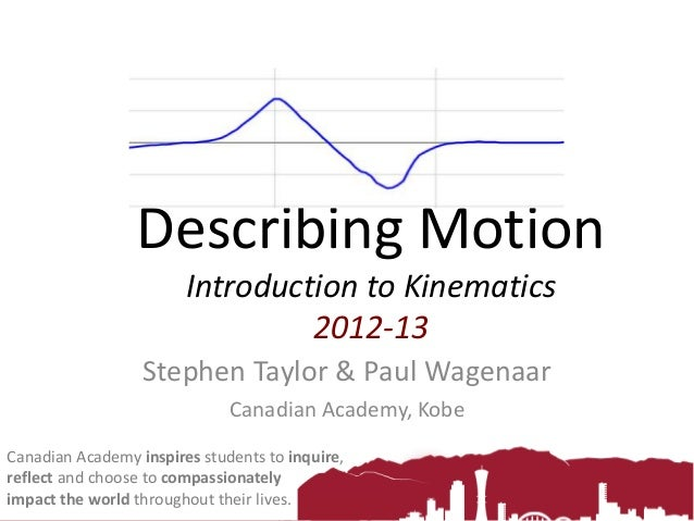 Describing Motion Introduction to Kinematics 2012-13 Stephen Taylor & Paul Wagenaar Canadian Academy, Kobe Canadian Academ...