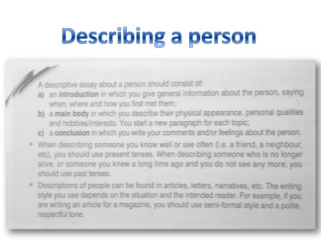 descriptive essay on describing a person Learn how to describe a person vividly using gesture and psychology in addition to physical description describing characters well will improve learning how to describe a person so that the reader forms a vivid impression of your characters is essential for writing compelling stories read 7 tips for describing characters.