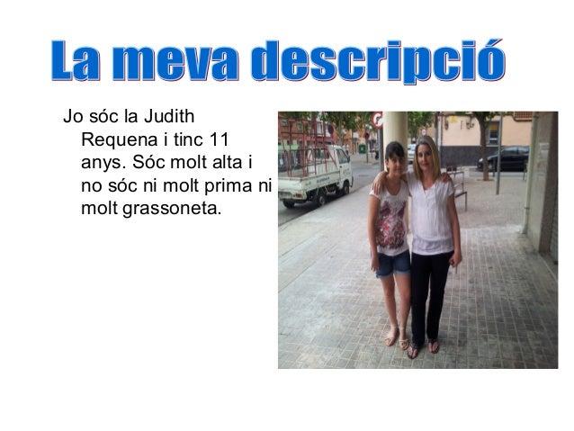 Jo sóc la Judith  Requena i tinc 11  anys. Sóc molt alta i  no sóc ni molt prima ni  molt grassoneta.