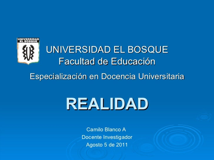 REALIDAD UNIVERSIDAD EL BOSQUE Facultad de Educación Especialización en Docencia Universitaria Camilo Blanco A  Docente In...