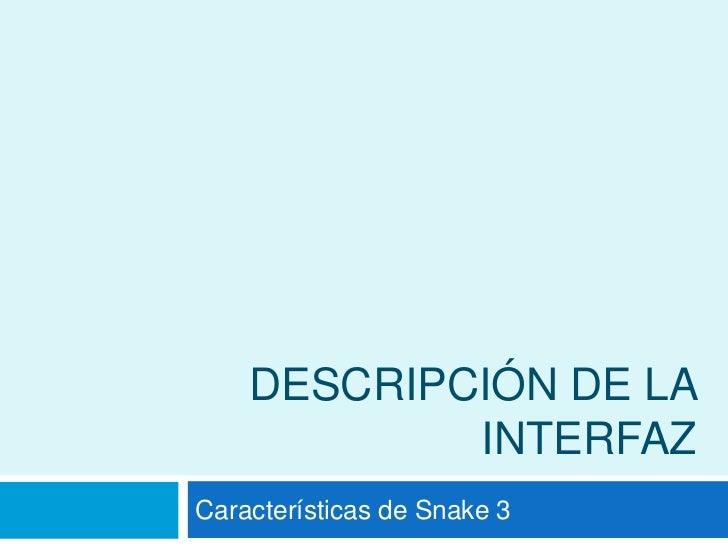 Descripción de la interfaz<br />Características de Snake 3<br />