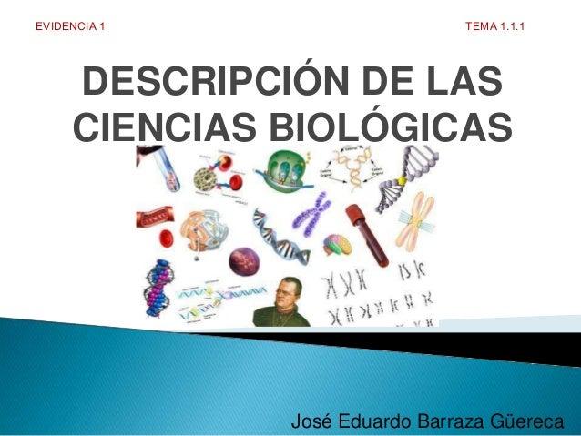 DESCRIPCIÓN DE LAS CIENCIAS BIOLÓGICAS José Eduardo Barraza Güereca EVIDENCIA 1 TEMA 1.1.1