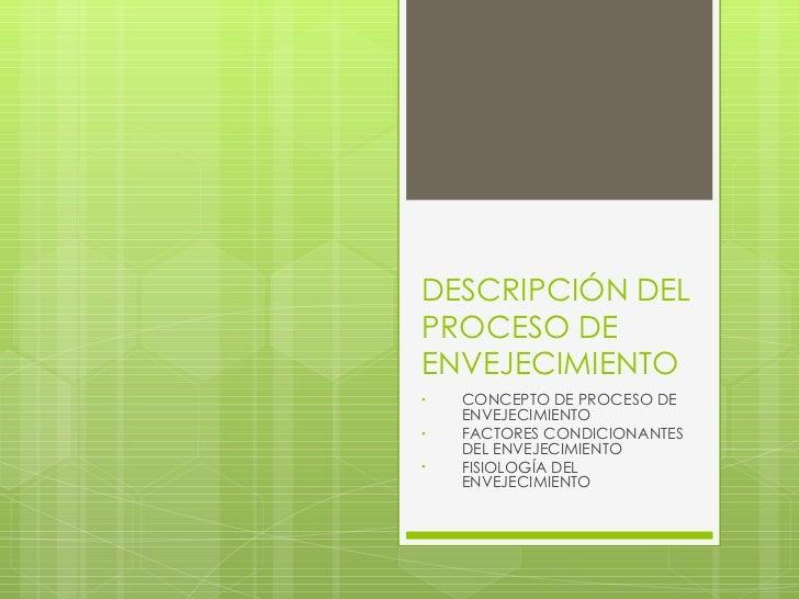 DESCRIPCIÓN DEL PROCESO DE ENVEJECIMIENTO <ul><li>CONCEPTO DE PROCESO DE ENVEJECIMIENTO </li></ul><ul><li>FACTORES CONDICI...