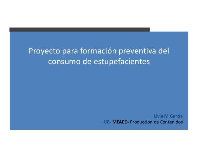 Proyecto para formación preventiva del     consumo de estupefacientes                                          Livia M Gar...