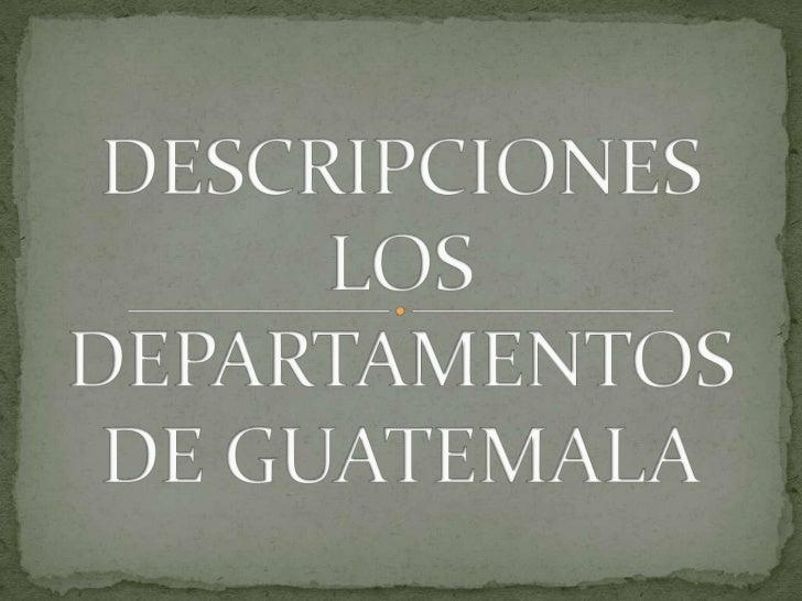 DESCRIPCIONES LOS DEPARTAMENTOS DE GUATEMALA<br />