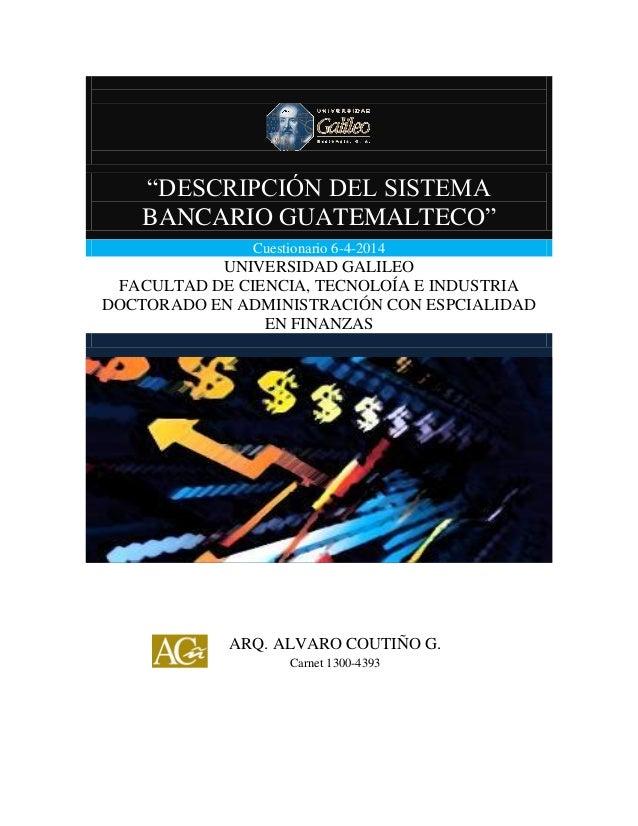 """""""DESCRIPCIÓN DEL SISTEMA BANCARIO GUATEMALTECO"""" """"DESCRIPCIÓN DEL SISTEMA BANCARIO GUATEMALTECO"""" Cuestionario 6-4-2014 UNIV..."""