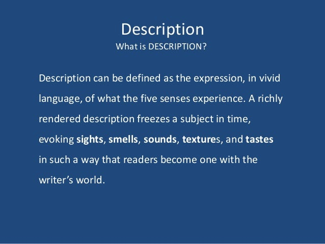 Description What is DESCRIPTION?  Description can be defined as the expression, in vivid language, of what the five senses...